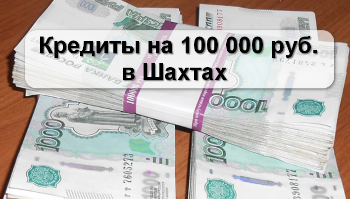 Кредиты на 100000 рублей в Шахтах